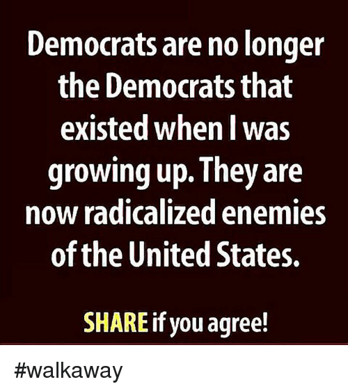 Growing Up, Memes, and United: Democrats are no longer  the Democrats that  existed when l was  growing up. They are  now radicalized enemies  of the United States.  SHARE if you agree! #walkaway