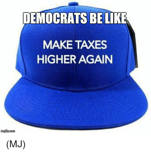 Be Like, Memes, and Taxes: DEMOCRATS BE LIKE  MAKE TAXES  HIGHER AGAIN (MJ)