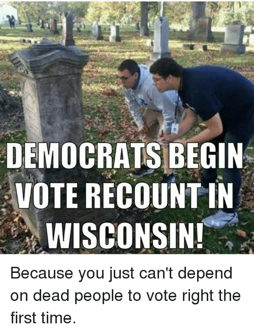 Memes, Time, and Wisconsin: DEMOCRATS BEGIN  VOTE RECOUNTIN  WISCONSIN! Because you just can't depend on dead people to vote right the first time.
