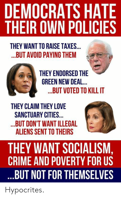 Conservative Memes: DEMOCRATS HATE  THEIR OWN POLICIES  THEY WANT TO RAISE TAXES...  ..BUT AVOID PAYING THEM  THEY ENDORSED THE  GREEN NEW DEAL  ..BUT VOTED TO KILLIT  THEY CLAIM THEY LOVE  SANCTUARY CITIES...  .BUT DON'T WANT ILLEGAL  ALIENS SENT TO THEIRS  THEY WANT SOCIALISM,  CRIME AND POVERTY FOR US  BUT NOT FOR THEMSELVES Hypocrites.