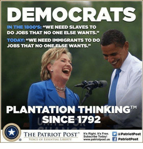 "Jobs, Today, and Voice: DEMOCRATS  IN THE 1800'S: ""WENEED SLAVES TO  DO JOBS THAT NO ONE ELSE WANTS.""  TODAY: ""WE NEED IMMIGRANTS TO DO  JOBS THAT NO ONE ELSE WANTS.""  PLANTATION THINKINGTM  SINCE 1792  THE PATRIOT POST Suictibe foriotPost  VOICE OF ESSENTIAL LIBERTYwww.patriotpostus f PatriotPost"
