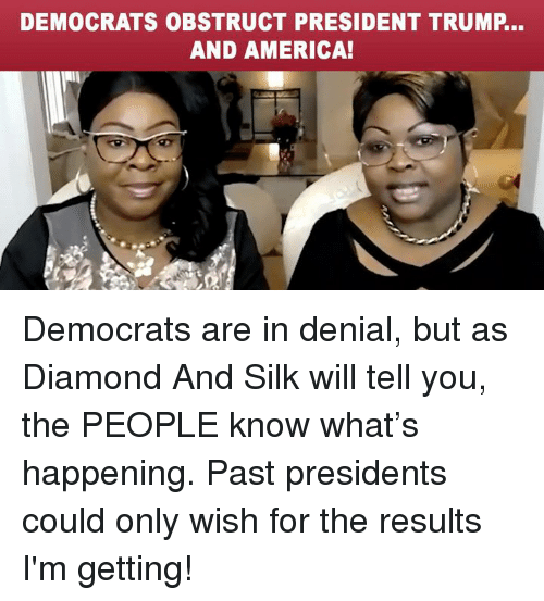 silk: DEMOCRATS OBSTRUCT PRESIDENT TRUMP...  AND AMERICA! Democrats are in denial, but as Diamond And Silk will tell you, the PEOPLE know what's happening. Past presidents could only wish for the results I'm getting!