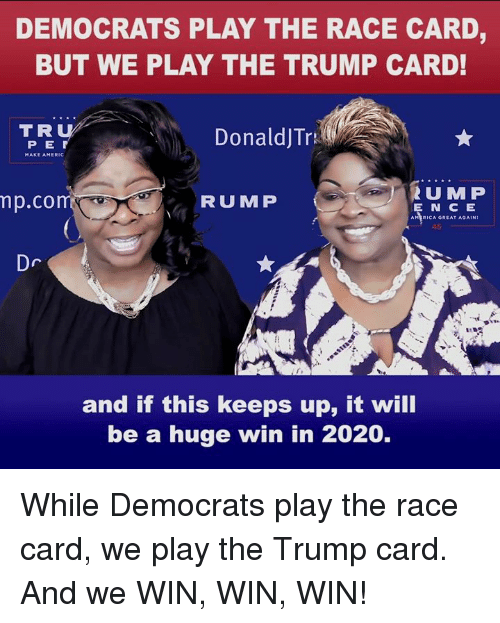 Trump, Race, and Play: DEMOCRATS PLAY THE RACE CARD,  BUT WE PLAY THE TRUMP CARD!  TRU  P E  DonaldJTr  MAKE AMERIC  RUMF  p.co  RUMP  E N C E  AMTRICA GREAT AGAIN!  45  Dr  and if this keeps up, it will  be a huge win in 2020. While Democrats play the race card, we play the Trump card. And we WIN, WIN, WIN!
