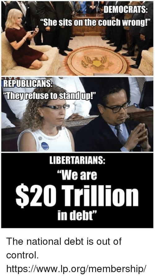 """Libertarians: DEMOCRATS:  She sits on the couch wrong!""""  REPUBLICANS:  Iheyrefuse to standjup.""""  LIBERTARIANS:  """"We are  $20 Trillion  in debt"""" The national debt is out of control. https://www.lp.org/membership/"""