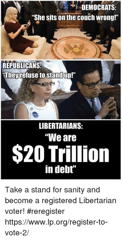 "Memes, Couch, and Libertarian: DEMOCRATS:  She sits on the couch wrong!""  REPUBLICANS:  Iheyrefuse to standjup.""  LIBERTARIANS:  ""We are  $20 Trillion  in debt"" Take a stand for sanity and become a registered Libertarian voter! #reregister https://www.lp.org/register-to-vote-2/"