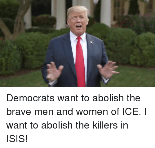 Isis, Brave, and Women: Democrats want to abolish the brave men and women of ICE. I want to abolish the killers in ISIS!