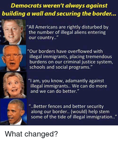 "Memes, Aliens, and Help: Democrats weren't always against  building a wall and securing the border...  ""All Americans are rightly disturbed by  the number of illegal aliens entering  our country..""  ""Our borders have overflowed with  illegal immigrants, placing tremendous  burdens on our criminal justice system,  schools and social programs.""  ""I am, you know, adamantly against  illegal immigrants.. We can do more  and we can do better.""  "". .Better fences and better security  along our border.. (would) help stem  some of the tide of illegal immigration.."" What changed?"