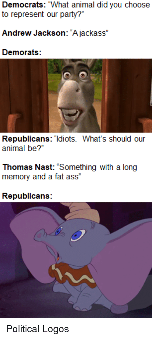 """Ass, Fat Ass, and Animal: Democrats: """"What animal did you choose  Andrew Jackson: """"A jackass""""  Demorats:  Republicans: """"ldiots. What's should our  animal be?""""  Thomas Nast: """"Something with a long  memory and a fat ass""""  Republicans:"""
