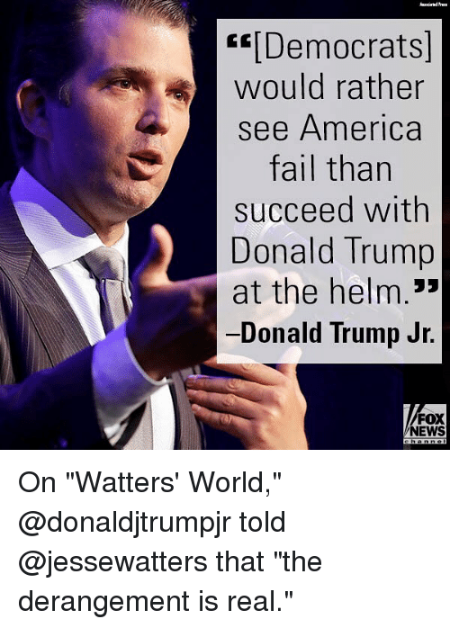 """America, Donald Trump, and Fail: """"[Democrats  would rather  see America  fail than  succeed with  Donald Trump  at the helm.*  Donald Trump Jr.  FOX  NEWS On """"Watters' World,"""" @donaldjtrumpjr told @jessewatters that """"the derangement is real."""""""