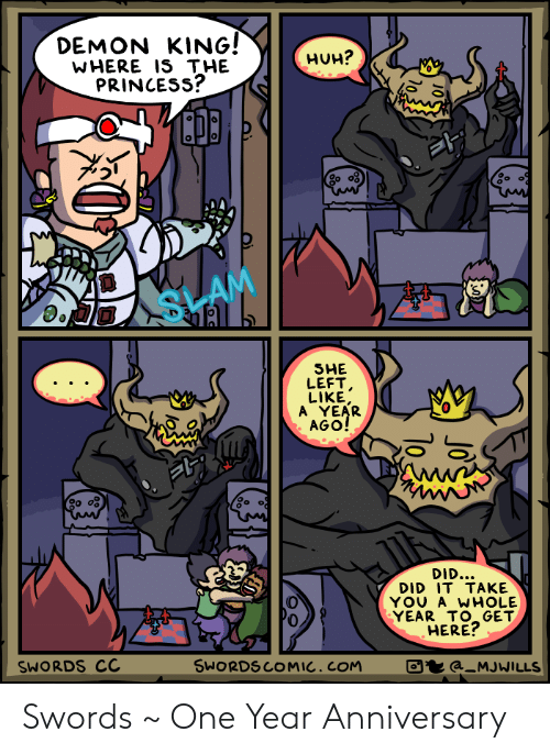 Huh, Princess, and Com: DEMON KING!  WHERE IS THE  PRINCESs?  HUH?  0%  0  SHE  LEFT  LIKE  A YEAR  AGO!  0  DID..  DID IT TAKE  YOU A WHOLE  YEAR TO GET  HERE?  0  SWORDS CC  SWORDSCOMIC.COM  a MJWILLS Swords ~ One Year Anniversary