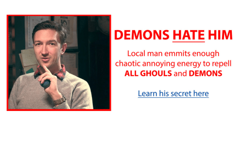 Hate Him: DEMONS HATE HIM  Local man emmits enough  chaotic annoying energy to repell  ALL GHOULS and DEMONS  Learn his secret here