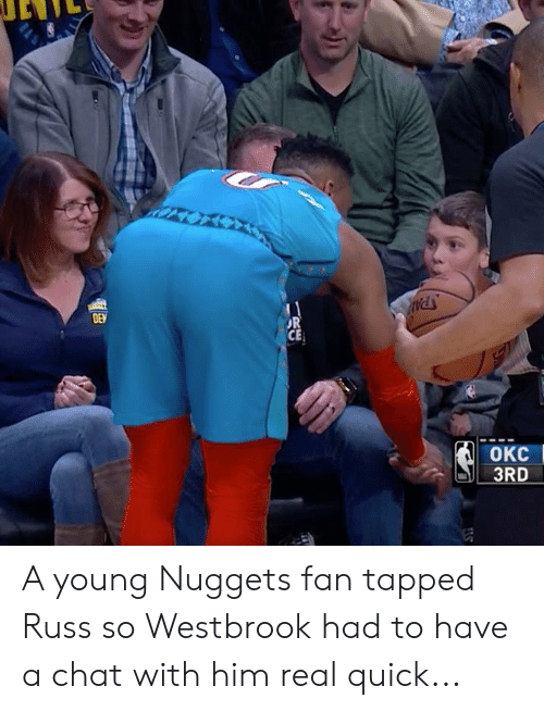 Chat, Him, and Real: DEN  OR  CE  OKC  3RD A young Nuggets fan tapped Russ so Westbrook had to have a chat with him real quick...