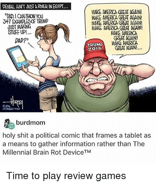 """Memes, 🤖, and Ant: DENIAL ANT JUST ARNERINEGYPT...  MAKE AMERICA REA ACAIN!  347 DAMMES TRUMP  MAKE AMERICA GREAT AGAIN!  JUST MAKING  MAKE AMERICA GREAT AdAIN!  STUFF UP!  MARE AMERICA  GREAT AdAIN!  DAD?""""  TRUMP  MAKE AMERICA  TREAT AGAIN!.  2O16  burdmom  holy shit a political comic that frames a tablet as  a means to gather information rather than The  Millennial Brain Rot DeviceTM Time to play review games"""
