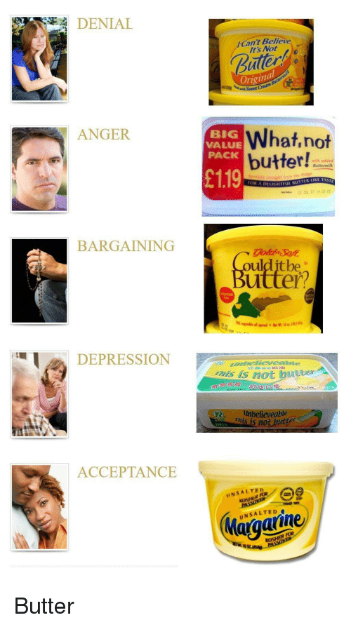 Depression, Kosher, and Big: DENIAL  ICant Believe  It's Not  uller  Original  ANGER  BIG  VALUE  PACK  What,not  butter!!  with adde  ● Buttermilk  £119  OR A  DELIGHTFL BUTTER-LIKE TAST  BARGAINING  ulditbe  Buitter?  70  DEPRESSION  abellevesibie  his is not bue  neter  滑澗  believeable  This is not  2502  ACCEPTANCE  UNSALTED  KOSHER FOR  UNSALTED  KOSHER FOR Butter