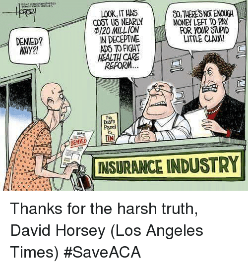 Memes, Los Angeles, and Harsh: DENIED?  a  LOOKIITHAS  COST US NEARLY  NONEY LEFT TO PA(  $120 MILLION  FOR YOUR SNPD  IN DECEPTIVE  LTTLE CLAM!  ADO TO FIGHT  HEALTHCARE  REPO  Panel  DENIED/ LIN  INSURANCE INDUSTRY Thanks for the harsh truth, David Horsey (Los Angeles Times) #SaveACA