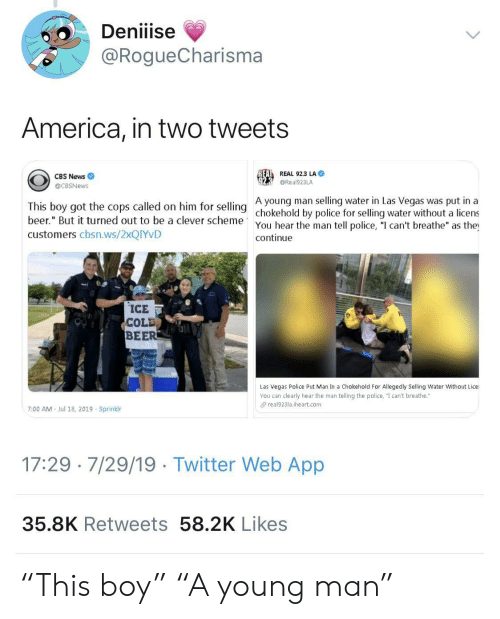 """America, Beer, and News: Deniiise  @RogueCharisma  America, in two tweets  REAL REAL 92.3 LA  CBS News  @Real923LA  @CBSNews  A young man selling water in Las Vegas was put in a  This boy got the cops called on him for selling chokehold by police for selling water without a licens  beer."""" But it turned out to be a clever scheme  You hear the man tell police, """"I can't breathe"""" as the  continue  customers cbsn.ws/2XQIYVD  ICE  COLD  BEER  Las Vegas Police Put Man In a Chokehold For Allegedly Selling Water Without Lice  You can clearly hear the man telling the police, """"I can't breathe.""""  real923la.iheart.com  7:00 AM  Jul 18, 2019 Sprinklr  17:29 7/29/19 Twitter Web App  35.8K Retweets 58.2K Likes """"This boy"""" """"A young man"""""""