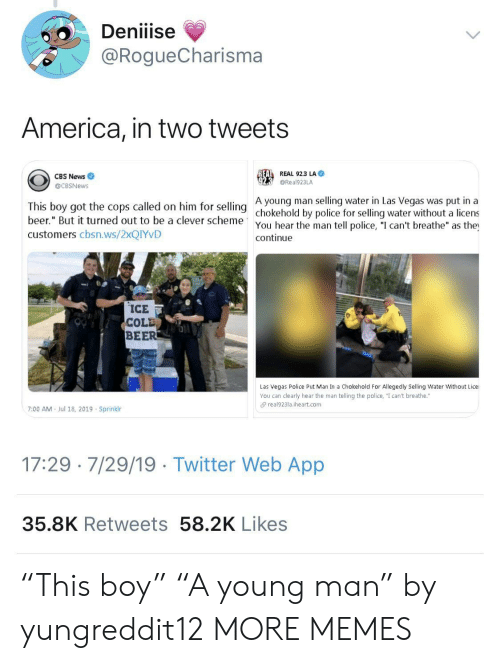 """America, Beer, and Dank: Deniiise  @RogueCharisma  America, in two tweets  REAL REAL 92.3 LA  CBS News  @Real923LA  @CBSNews  A young man selling water in Las Vegas was put in a  This boy got the cops called on him for selling chokehold by police for selling water without a licens  beer."""" But it turned out to be a clever scheme  You hear the man tell police, """"I can't breathe"""" as the  continue  customers cbsn.ws/2XQIYVD  ICE  COLD  BEER  Las Vegas Police Put Man In a Chokehold For Allegedly Selling Water Without Lice  You can clearly hear the man telling the police, """"I can't breathe.""""  real923la.iheart.com  7:00 AM  Jul 18, 2019 Sprinklr  17:29 7/29/19 Twitter Web App  35.8K Retweets 58.2K Likes """"This boy"""" """"A young man"""" by yungreddit12 MORE MEMES"""