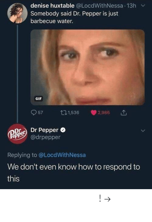 dr pepper: denise huxtable @LocdWithNessa 13h v  Somebody said Dr. Pepper is just  barbecue water.  GIF  957 1,536 2,986  e Dr Pepper  epe@drpepper  Replying to @LocdWithNessa  We don't even know how to respond to  this 𝘍𝘰𝘭𝘭𝘰𝘸 𝘮𝘺 𝘗𝘪𝘯𝘵𝘦𝘳𝘦𝘴𝘵! → 𝘤𝘩𝘦𝘳𝘳𝘺𝘩𝘢𝘪𝘳𝘦𝘥