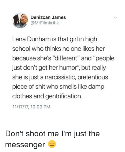 """Clothes, Funny, and Pretentious: Denizcan James  @MrFilmkritik  Lena Dunham is that girl in high  school who thinks no one likes her  because she's """"different"""" and """"people  just don't get her humor"""" but really  she is just a narcissistic, pretentious  piece of shit who smells like damp  clothes and gentrification.  11/17/17, 10:09 PM Don't shoot me I'm just the messenger 😑"""