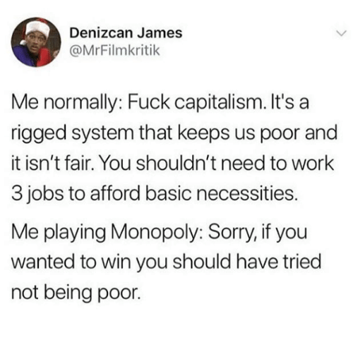 Monopoly, Sorry, and Work: Denizcan James  @MrFilmkritik  Me normally: Fuck capitalism. It's a  rigged system that keeps us poor and  it isn't fair. You shouldn't need to work  3 jobs to afford basic necessities.  Me playing Monopoly: Sorry, if you  wanted to win you should have tried  not being poor.