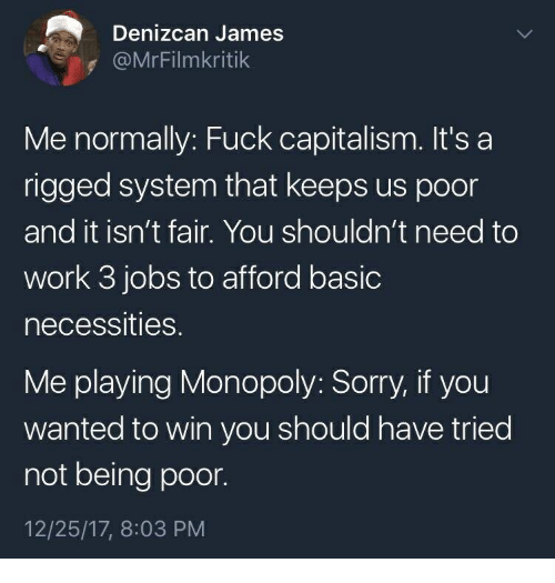 Monopoly, Sorry, and Work: Denizcan James  @MrFilmkritik  Me normally: Fuck capitalism. It's a  rigged system that keeps us poor  and it isn't fair. You shouldn't need to  work 3 jobs to afford basic  necessities.  Me playing Monopoly: Sorry, if you  wanted to win you should have tried  not being poor.  12/25/17, 8:03 PM