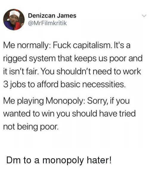 Memes, Monopoly, and Sorry: Denizcan James  @MrFilmkritik  Me normally: Fuck capitalism. It's a  rigged system that keeps us poor and  it isn't fair. You shouldn't need to work  3 jobs to afford basic necessities  Me playing Monopoly: Sorry, if you  wanted to win you should have tried  not being poor. Dm to a monopoly hater!