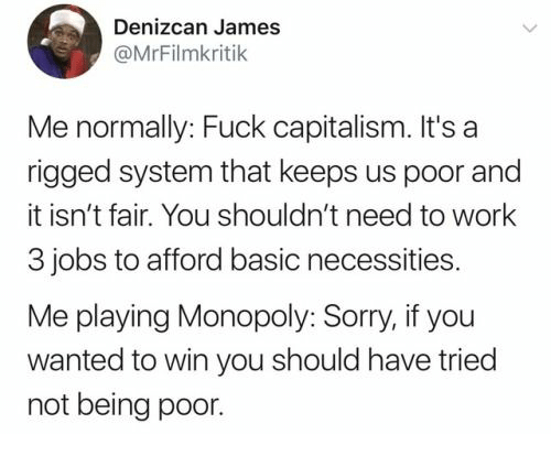 basic: Denizcan James  @MrFilmkritik  Me normally: Fuck capitalism. It's a  rigged system that keeps us poor and  it isn't fair. You shouldn't need to work  3 jobs to afford basic necessities.  Me playing Monopoly: Sorry, if you  wanted to win you should have tried  not being poor.