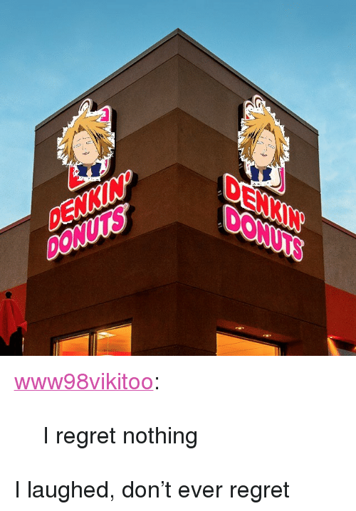 """Regret, Tumblr, and Blog: DENKIN  DONUTS  DENKIN  DONUTS <p><a href=""""https://www98vikitoo.tumblr.com/post/169640083363/i-regret-nothing"""" class=""""tumblr_blog"""">www98vikitoo</a>:</p><blockquote><p>I regret nothing</p></blockquote> <p>I laughed, don't ever regret</p>"""