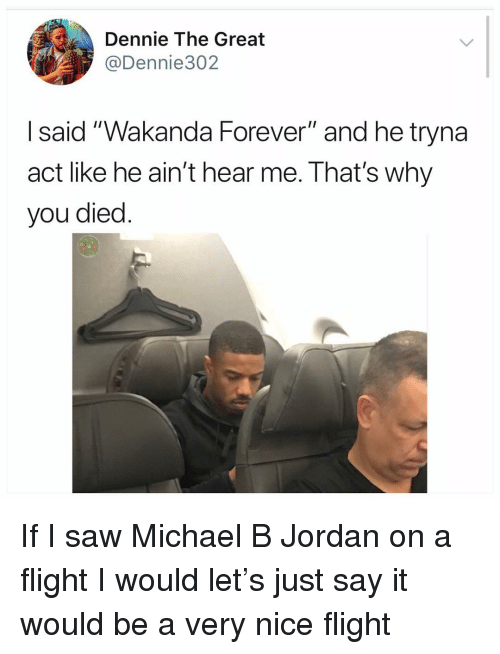 """Memes, Michael B. Jordan, and Saw: Dennie The Great  @Dennie302  I said """"Wakanda Forever"""" and he tryna  act like he ain't hear me. That's why  you died If I saw Michael B Jordan on a flight I would let's just say it would be a very nice flight"""