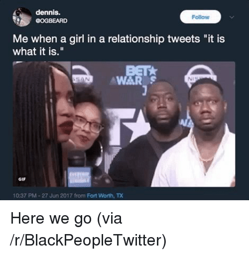 "Blackpeopletwitter, Gif, and Girl: dennis.  COGBEARD  Follow  Me when a girl in a relationship tweets ""it is  what it is.""  WAR  NI  GIF  10:37 PM-27 Jun 2017 from Fort Worth, TD <p>Here we go (via /r/BlackPeopleTwitter)</p>"