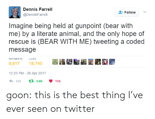 Tumblr, Twitter, and Animal: Dennis Farrell  @DennisFarrel  Follow  Imagine being held at gunpoint (bear with  me) by a literate animal, and the only hope of  rescue is (BEAR WITH ME) tweeting a coded  message  RETWEETS  LIKES  9,81718,740  12:23 PM- 26 Apr 2017  4,129 t 9.8K ·10K goon: this is the best thing I've ever seen on twitter