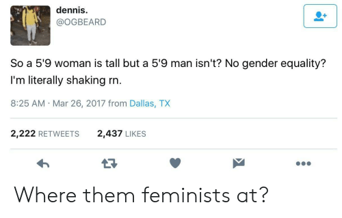 Dallas, Gender, and Mar: dennis  @OGBEARD  So a 5'9 woman is tall but a 5'9 man isn't? No gender equality?  I'm literally shaking rn  8:25 AM Mar 26, 2017 from Dallas, TX  2,222 RETWEETS  2,437 LIKES Where them feminists at?