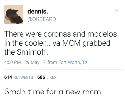 Time, Mcm, and May: dennis.  @OGBEARD  There were coronas and modelos  in the cooler... ya MCM grabbed  the Smirnoff  4:50 PM 29 May 17 from Fort Worth, TX  614 RETWEETS 686 LIKES Smdh time for a new mcm
