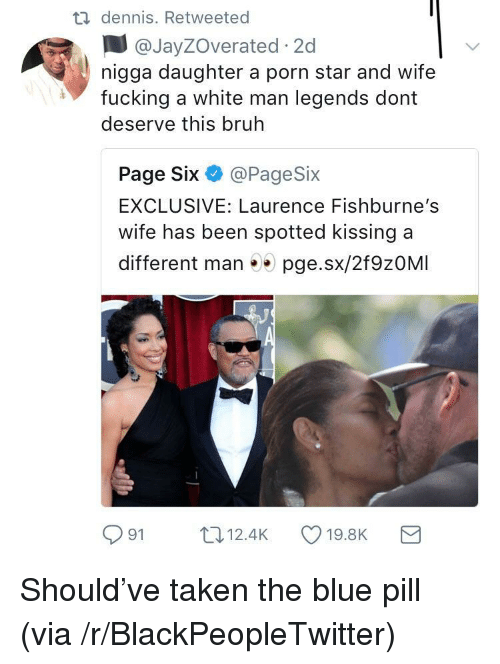 Blackpeopletwitter, Bruh, and Fucking: dennis. Retweeted  @JayZOverated 2c  nigga daughter a porn star and wife  fucking a white man legends dont  deserve this bruh  Page Six @PageSix  EXCLUSIVE: Laurence Fishburne's  wife has been spotted kissing a  different man 5 pge.sx/2f9zOMI  91 12.4K 19.8K a <p>Should've taken the blue pill (via /r/BlackPeopleTwitter)</p>
