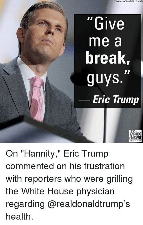 "Eric Trump, Memes, and News: (Dennis van Tine/SIPA USAV/AP)  Give  me a  break  guys  Eric Trump  FOX  NEWS On ""Hannity,"" Eric Trump commented on his frustration with reporters who were grilling the White House physician regarding @realdonaldtrump's health."