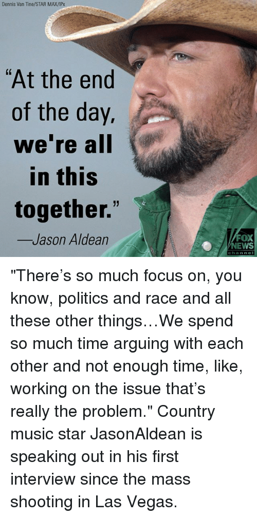 "Memes, Music, and News: Dennis Van Tine/STAR MAX/IPx  ""At the end  of the day.  we re all  in this  together.""  Jason Aldean  FOX  NEWS  channe ""There's so much focus on, you know, politics and race and all these other things…We spend so much time arguing with each other and not enough time, like, working on the issue that's really the problem."" Country music star JasonAldean is speaking out in his first interview since the mass shooting in Las Vegas."