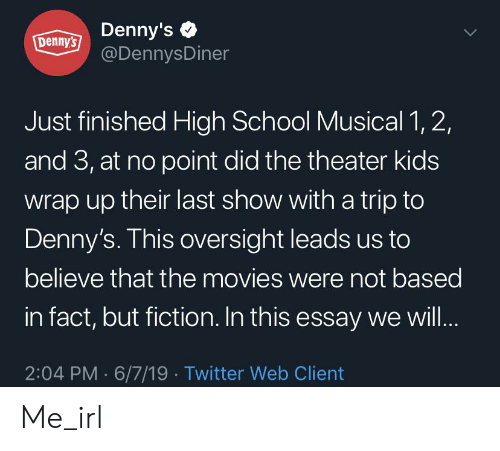 Denny's, High School Musical, and Movies: Dennys Denny's  @DennysDiner  L7  Just finished High School Musical 1, 2,  and 3, at no point did the theater kids  wrap up their last show with a trip to  Denny's. This oversight leads us to  believe that the movies were not based  in fact, but fiction. In this essay we wil...  2:04 PM 6/7/19 Twitter Web Client Me_irl