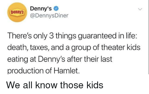 Denny's, Hamlet, and Life: Denny's  @DennysDiner  Dennys  There's only 3 things guaranteed in life:  death, taxes, and a group of theater kids  eating at Denny's after their last  production of Hamlet. We all know those kids