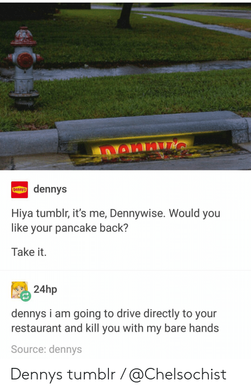 Denny's, Tumblr, and Drive: dennys  Hiya tumblr, it's me, Dennywise. Would you  like your pancake back?  Take it.  24hp  dennys i am going to drive directly to your  restaurant and kill you with my bare hands  Source: dennys Dennys tumblr / @Chelsochist