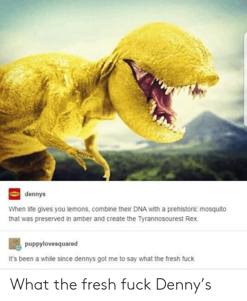 mosquito: dennys  When life gives you lemons, combine their DNA with a prehistoric mosquito  that was preserved in amber and create the Tyrannosourest Rex.  puppylovesquared  It's been a while since dennys got me to say what the fresh fuck What the fresh fuck Denny's