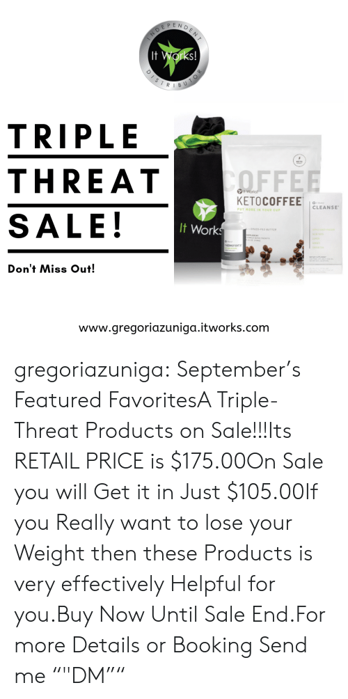 "Tumblr, Blog, and Booking: DENT  EP  It Works!  DISTR  BU  TRIPLE  KETO  ΤOFFEE  THREAT  Works!  KETOCOFFEE  CLEANSE  PUT MORE IN YOUR CUP  SALE!  It Works  - GPASS-FED BUTTE  ACea  N  HOFOHT  Don't Miss Out!  www.gregoriazuniga.itworks.com  TOR gregoriazuniga:  September's Featured FavoritesA Triple-Threat Products on Sale!!!Its RETAIL PRICE is $175.00On Sale you will Get it in Just $105.00If you Really want to lose your Weight then these Products is very effectively Helpful for you.Buy Now Until Sale End.For more Details or Booking Send me """"DM"""""