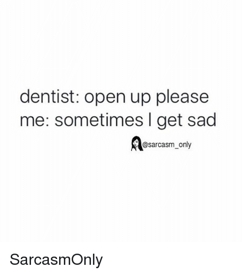 Funny, Memes, and Sad: dentist: open up please  me: sometimes I get sad  A@sarcasm only SarcasmOnly