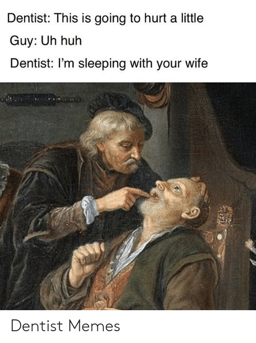 Huh, Memes, and Sleeping: Dentist: This is going to hurt a little  Guy: Uh huh  Dentist: I'm sleeping with your wife Dentist Memes