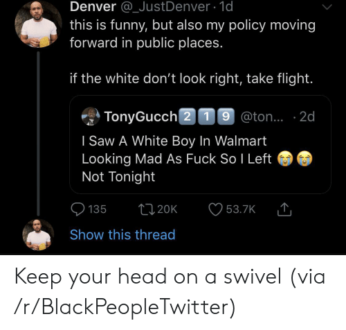 Blackpeopletwitter, Funny, and Head: Denver @_JustDenver 1d  this is funny, but also my policy moving  forward in public places.  if the white don't look right, take flight.  TonyGucch 2 19 @ton.. 2d  I Saw A White Boy In Walmart  Looking Mad As Fuck So I Left  Not Tonight  t120K  135  53.7K  Show this thread Keep your head on a swivel (via /r/BlackPeopleTwitter)
