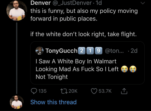 Funny, Saw, and Walmart: Denver @_JustDenver 1d  this is funny, but also my policy moving  forward in public places.  if the white don't look right, take flight.  TonyGucch 2 19 @ton.. 2d  I Saw A White Boy In Walmart  Looking Mad As Fuck So I Left  Not Tonight  L20K  135  53.7K  Show this thread