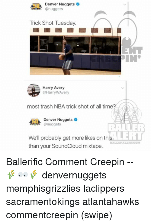 Memes, Nba, and SoundCloud: Denver Nuggets  @nuggets  Trick Shot Tuesday.  Harry Avery  @HarryWAvery  most trash NBA trick shot of all time?  5Denver Nuggets  nuggets  BALLER  LERT  We'll probably get more likes on this  than your SoundCloud mixtape.  BALLERALERTCO Ballerific Comment Creepin -- 🌾👀🌾 denvernuggets memphisgrizzlies laclippers sacramentokings atlantahawks commentcreepin (swipe)