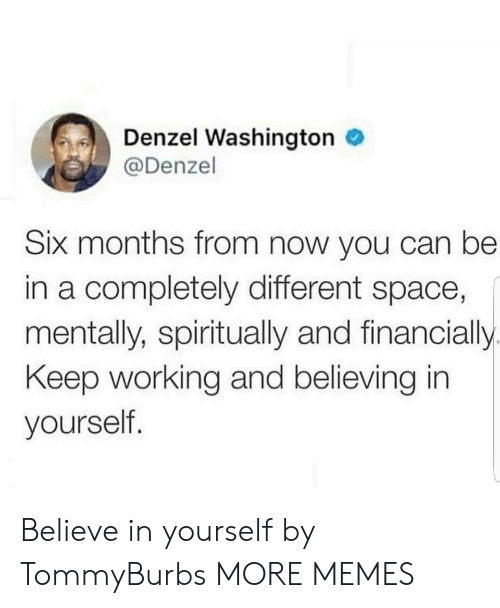 Believing: Denzel Washington  @Denzel  Six months from now you can be  in a completely different space,  mentally, spiritually and financially.  Keep working and believing in  yourself. Believe in yourself by TommyBurbs MORE MEMES