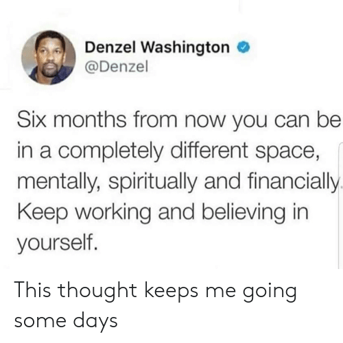Believing: Denzel Washington  @Denzel  Six months from now you can be  in a completely different space,  mentally, spiritually and financially  Keep working and believing in  yourself. This thought keeps me going some days