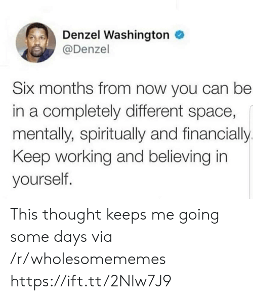 Believing: Denzel Washington  @Denzel  Six months from now you can be  in a completely different space,  mentally, spiritually and financially  Keep working and believing in  yourself. This thought keeps me going some days via /r/wholesomememes https://ift.tt/2Nlw7J9