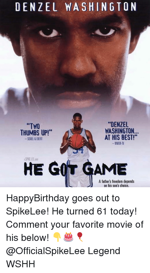 "Denzel Washington, He Got Game, and Memes: DENZEL WASHINGTON  ""DENZEL  WASHINGTON...  AT HIS BEST!""  WWOR-TV  ""TWO  THUMBS UP!*  SKEL&EBERT  SPIKE LEE  HE GOT GAME  A fathers freedom depends  on his son's choice HappyBirthday goes out to SpikeLee! He turned 61 today! Comment your favorite movie of his below! 👇🎂🎈 @OfficialSpikeLee Legend WSHH"